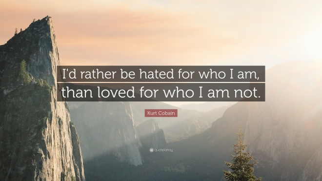 24304-Kurt-Cobain-Quote-I-d-rather-be-hated-for-who-I-am-than-loved-for